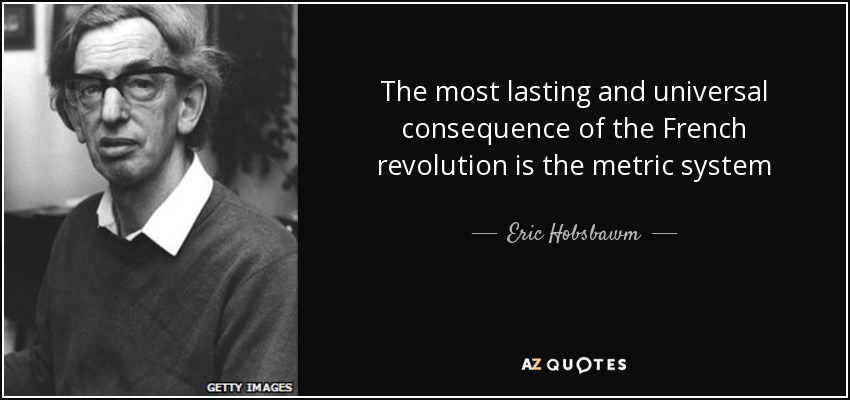 The most lasting and universal consequence of the French revolution is the metric system - Eric Hobsbawm