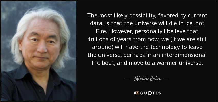 The most likely possibility, favored by current data, is that the universe will die in Ice, not Fire. However, personally I believe that trillions of years from now, we (if we are still around) will have the technology to leave the universe, perhaps in an interdimensional life boat, and move to a warmer universe. - Michio Kaku