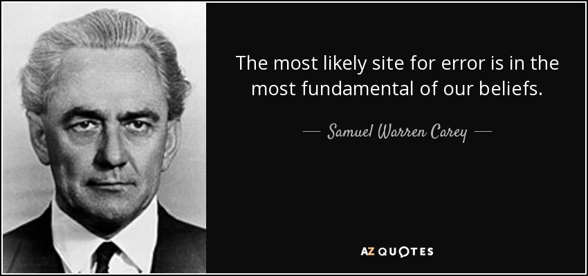 The most likely site for error is in the most fundamental of our beliefs. - Samuel Warren Carey