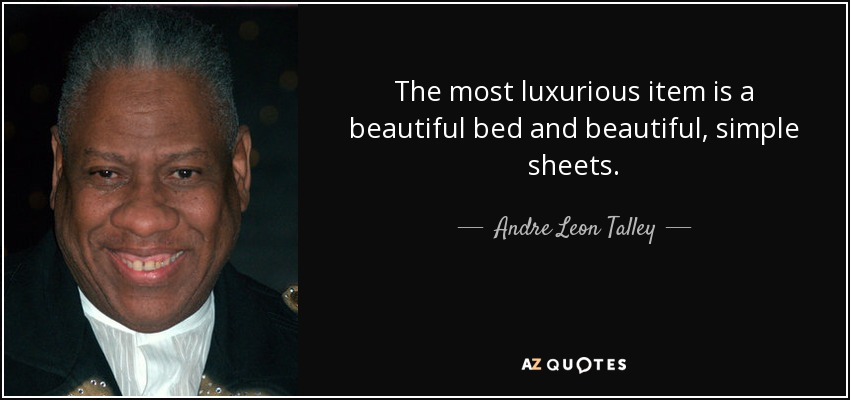The most luxurious item is a beautiful bed and beautiful, simple sheets. - Andre Leon Talley