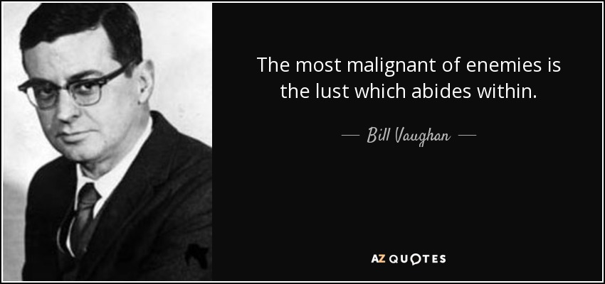 The most malignant of enemies is the lust which abides within. - Bill Vaughan