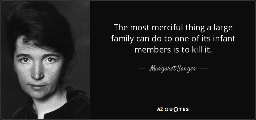 The most merciful thing a large family can do to one of its infant members is to kill it. - Margaret Sanger