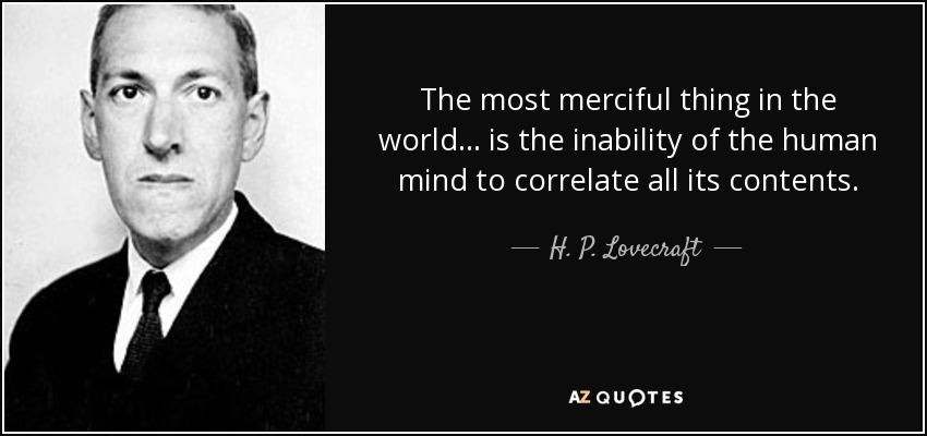 The most merciful thing in the world... is the inability of the human mind to correlate all its contents. - H. P. Lovecraft