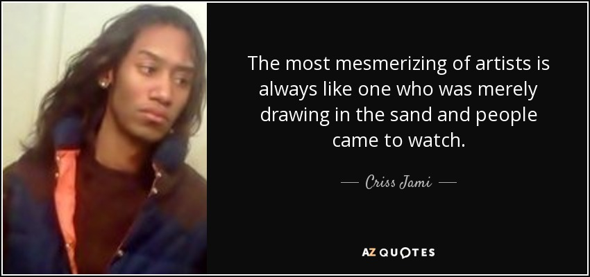 The most mesmerizing of artists is always like one who was merely drawing in the sand and people came to watch. - Criss Jami