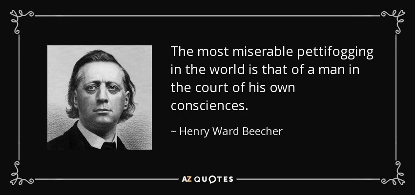 The most miserable pettifogging in the world is that of a man in the court of his own consciences. - Henry Ward Beecher