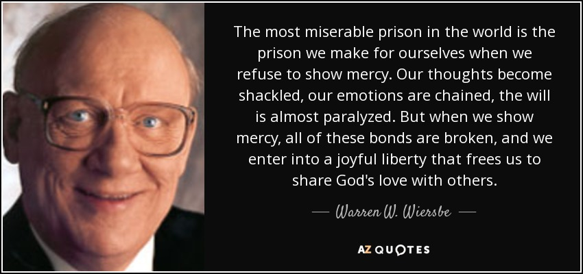 The most miserable prison in the world is the prison we make for ourselves when we refuse to show mercy. Our thoughts become shackled, our emotions are chained, the will is almost paralyzed. But when we show mercy, all of these bonds are broken, and we enter into a joyful liberty that frees us to share God's love with others. - Warren W. Wiersbe