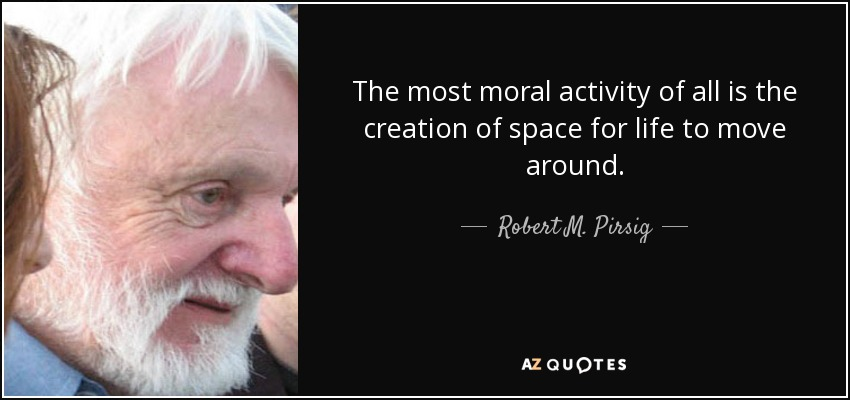 The most moral activity of all is the creation of space for life to move around. - Robert M. Pirsig