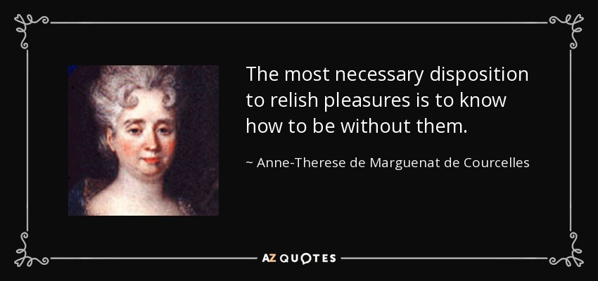 The most necessary disposition to relish pleasures is to know how to be without them. - Anne-Therese de Marguenat de Courcelles