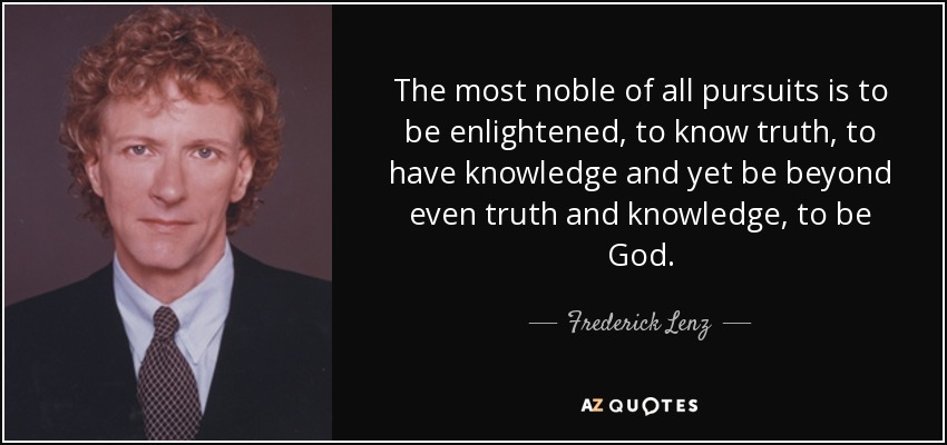 The most noble of all pursuits is to be enlightened, to know truth, to have knowledge and yet be beyond even truth and knowledge, to be God. - Frederick Lenz