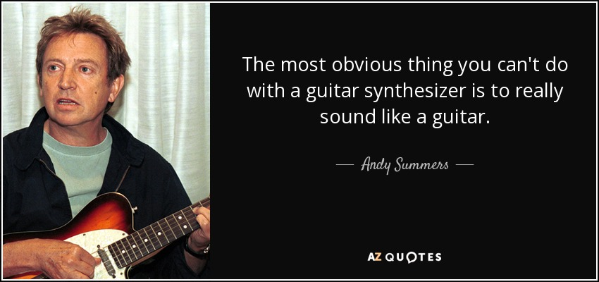 The most obvious thing you can't do with a guitar synthesizer is to really sound like a guitar. - Andy Summers