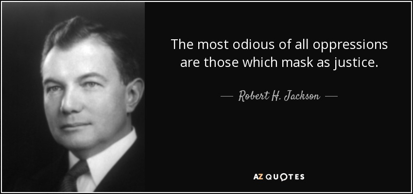 The most odious of all oppressions are those which mask as justice. - Robert H. Jackson