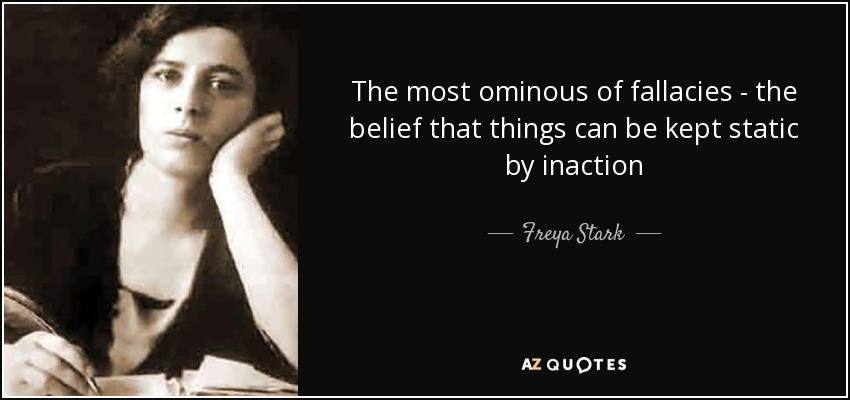 The most ominous of fallacies - the belief that things can be kept static by inaction - Freya Stark