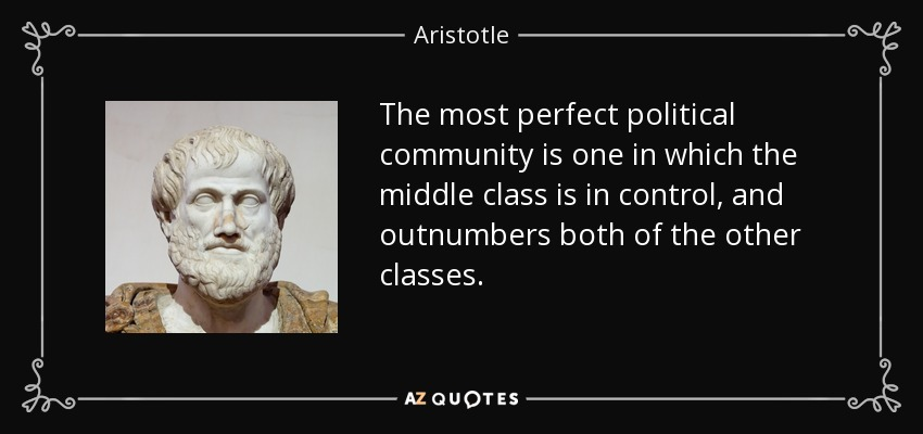 The most perfect political community is one in which the middle class is in control, and outnumbers both of the other classes. - Aristotle