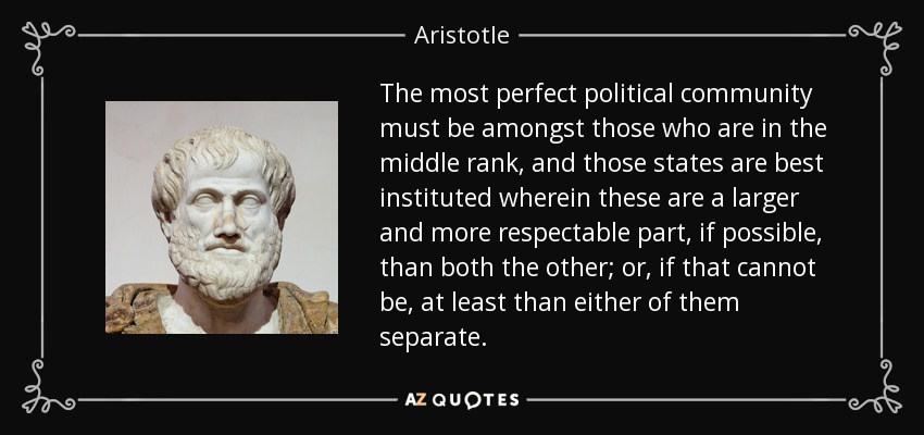 The most perfect political community must be amongst those who are in the middle rank, and those states are best instituted wherein these are a larger and more respectable part, if possible, than both the other; or, if that cannot be, at least than either of them separate. - Aristotle