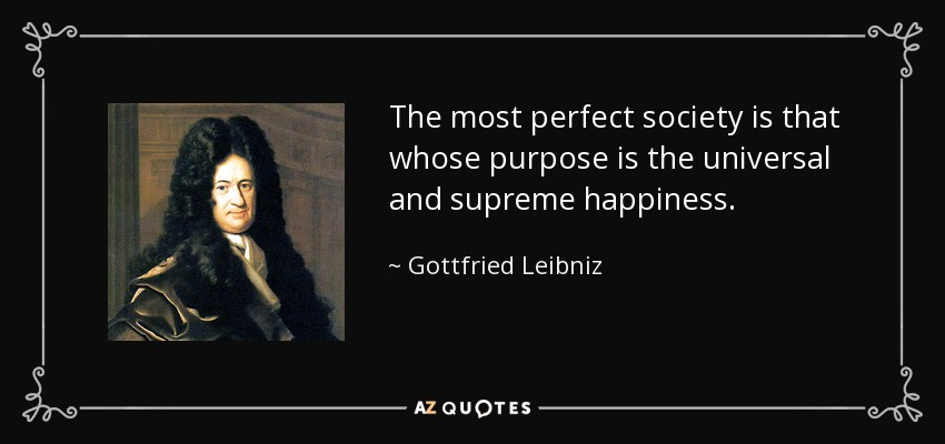 The most perfect society is that whose purpose is the universal and supreme happiness. - Gottfried Leibniz