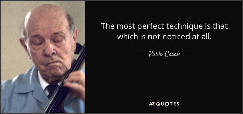 The most perfect technique is that which is not noticed at all. - Pablo Casals
