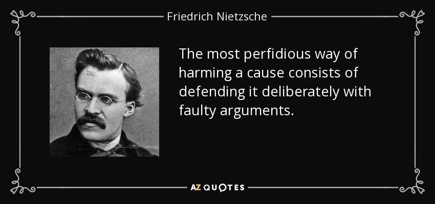 The most perfidious way of harming a cause consists of defending it deliberately with faulty arguments. - Friedrich Nietzsche