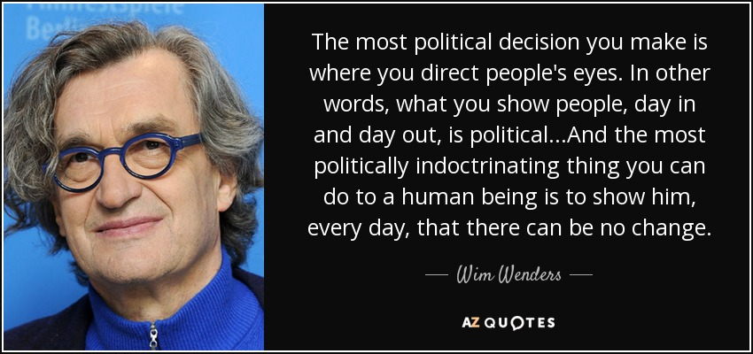 The most political decision you make is where you direct people's eyes. In other words, what you show people, day in and day out, is political...And the most politically indoctrinating thing you can do to a human being is to show him, every day, that there can be no change. - Wim Wenders