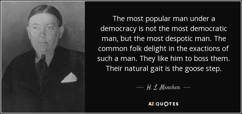 The most popular man under a democracy is not the most democratic man, but the most despotic man. The common folk delight in the exactions of such a man. They like him to boss them. Their natural gait is the goose step. - H. L. Mencken
