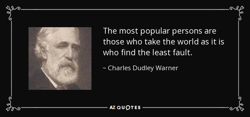 The most popular persons are those who take the world as it is who find the least fault. - Charles Dudley Warner