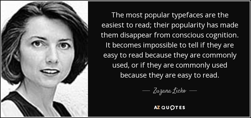 The most popular typefaces are the easiest to read; their popularity has made them disappear from conscious cognition. It becomes impossible to tell if they are easy to read because they are commonly used, or if they are commonly used because they are easy to read. - Zuzana Licko
