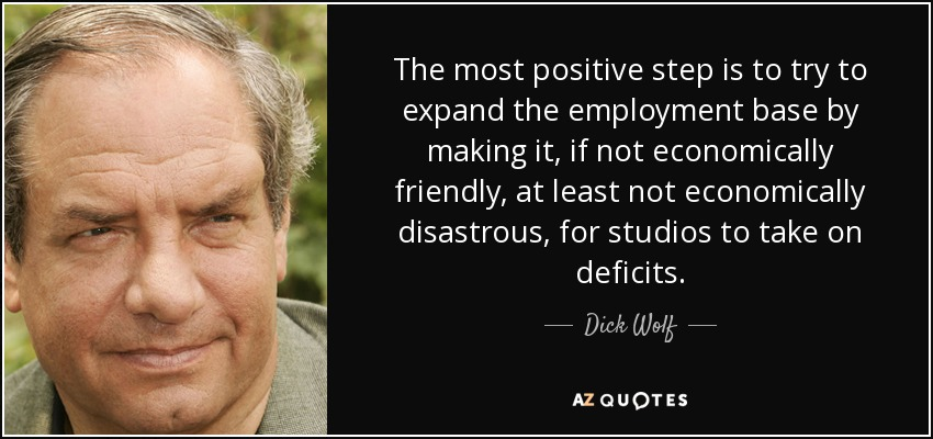The most positive step is to try to expand the employment base by making it, if not economically friendly, at least not economically disastrous, for studios to take on deficits. - Dick Wolf