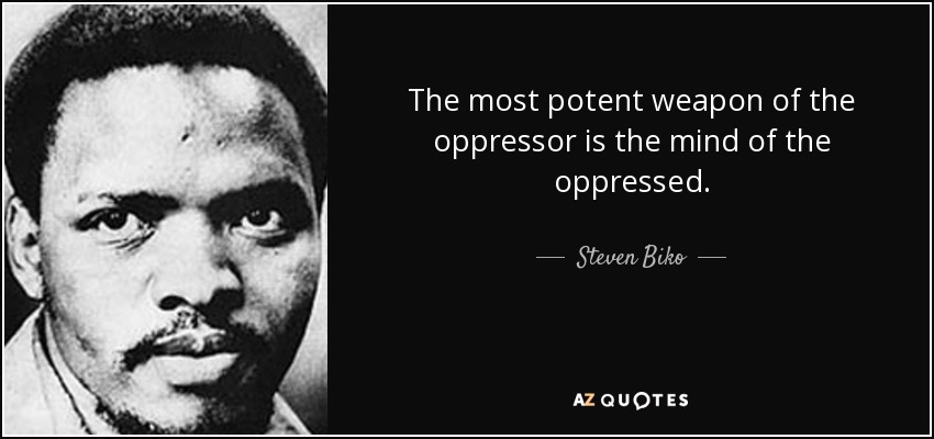 The most potent weapon of the oppressor is the mind of the oppressed. - Steven Biko