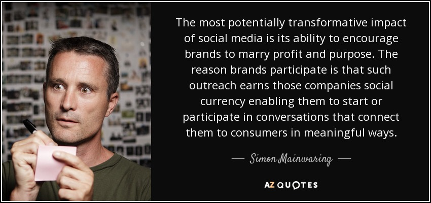 The most potentially transformative impact of social media is its ability to encourage brands to marry profit and purpose. The reason brands participate is that such outreach earns those companies social currency enabling them to start or participate in conversations that connect them to consumers in meaningful ways. - Simon Mainwaring