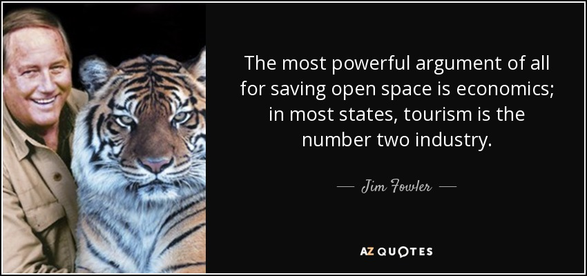 The most powerful argument of all for saving open space is economics; in most states, tourism is the number two industry. - Jim Fowler