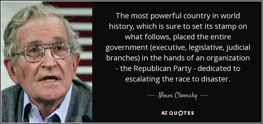 The most powerful country in world history, which is sure to set its stamp on what follows, placed the entire government (executive, legislative, judicial branches) in the hands of an organization - the Republican Party - dedicated to escalating the race to disaster. - Noam Chomsky