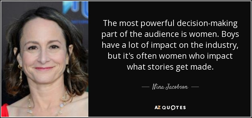 The most powerful decision-making part of the audience is women. Boys have a lot of impact on the industry, but it's often women who impact what stories get made. - Nina Jacobson
