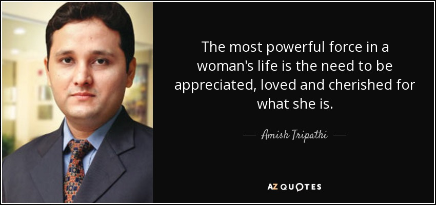 The most powerful force in a woman's life is the need to be appreciated, loved and cherished for what she is. - Amish Tripathi