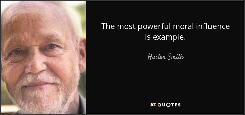 The most powerful moral influence is example. - Huston Smith