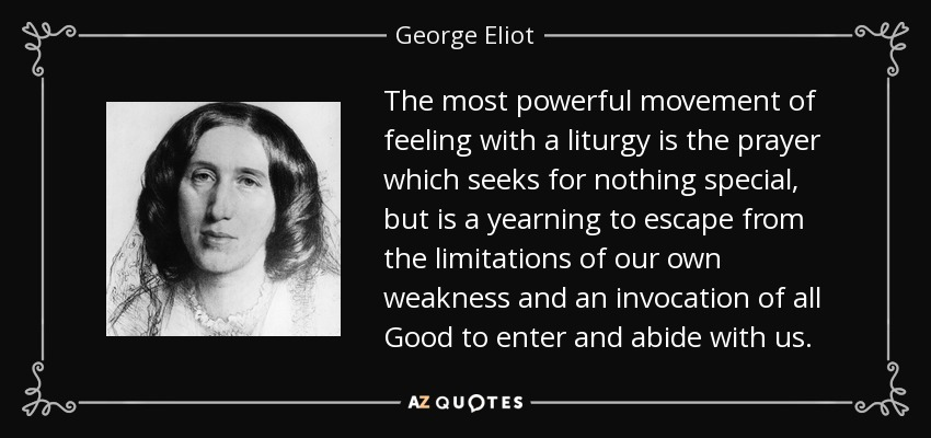 The most powerful movement of feeling with a liturgy is the prayer which seeks for nothing special, but is a yearning to escape from the limitations of our own weakness and an invocation of all Good to enter and abide with us. - George Eliot