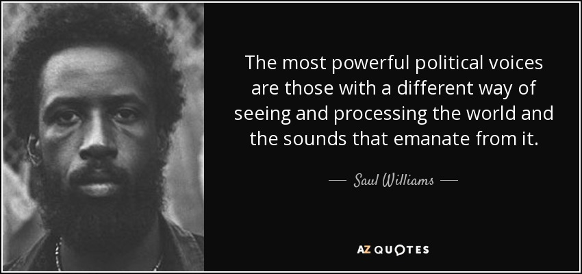 The most powerful political voices are those with a different way of seeing and processing the world and the sounds that emanate from it. - Saul Williams
