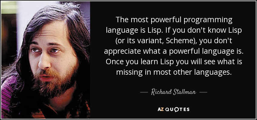 The most powerful programming language is Lisp. If you don't know Lisp (or its variant, Scheme), you don't appreciate what a powerful language is. Once you learn Lisp you will see what is missing in most other languages. - Richard Stallman