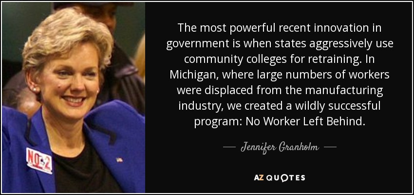 The most powerful recent innovation in government is when states aggressively use community colleges for retraining. In Michigan, where large numbers of workers were displaced from the manufacturing industry, we created a wildly successful program: No Worker Left Behind. - Jennifer Granholm