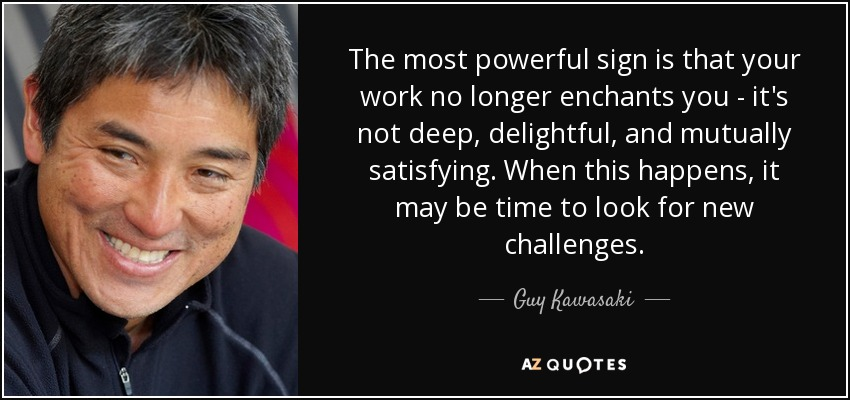 The most powerful sign is that your work no longer enchants you - it's not deep, delightful, and mutually satisfying. When this happens, it may be time to look for new challenges. - Guy Kawasaki