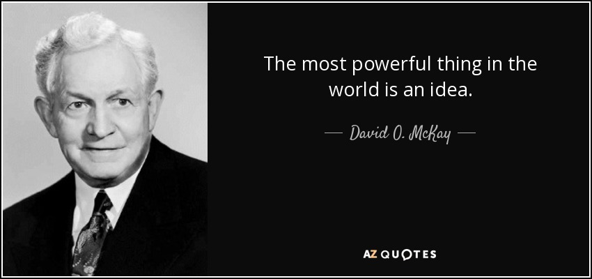 The most powerful thing in the world is an idea. - David O. McKay