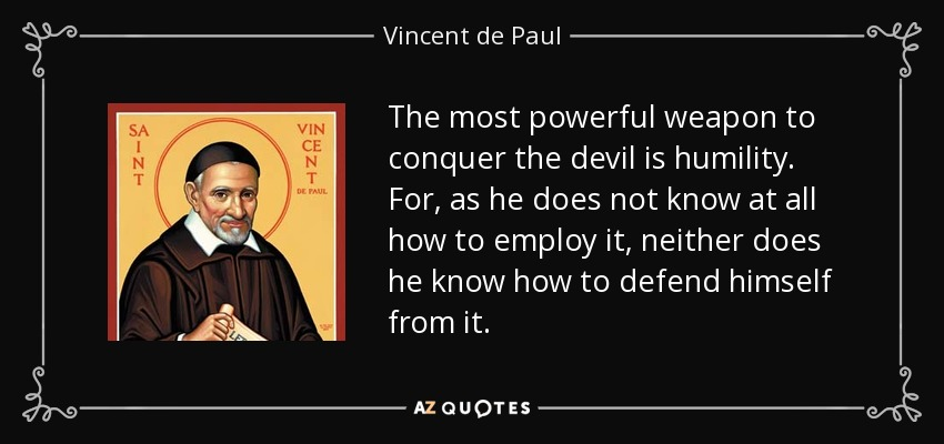 The most powerful weapon to conquer the devil is humility. For, as he does not know at all how to employ it, neither does he know how to defend himself from it. - Vincent de Paul