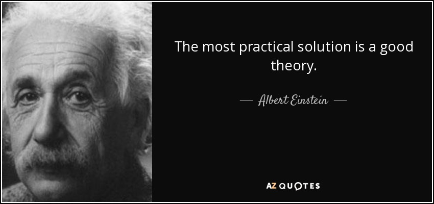 The most practical solution is a good theory. - Albert Einstein