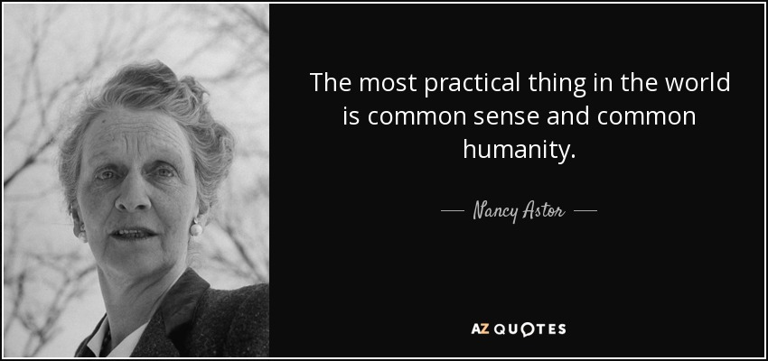 The most practical thing in the world is common sense and common humanity. - Nancy Astor