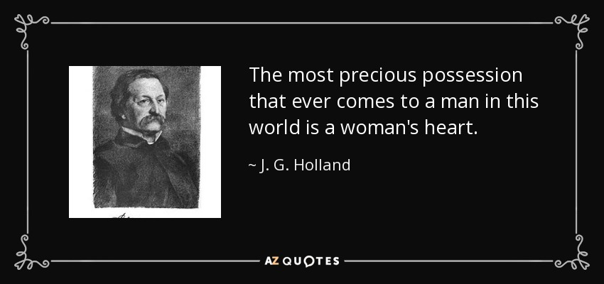 The most precious possession that ever comes to a man in this world is a woman's heart. - J. G. Holland