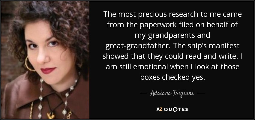 The most precious research to me came from the paperwork filed on behalf of my grandparents and great-grandfather. The ship's manifest showed that they could read and write. I am still emotional when I look at those boxes checked yes. - Adriana Trigiani