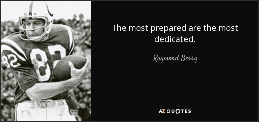 The most prepared are the most dedicated. - Raymond Berry