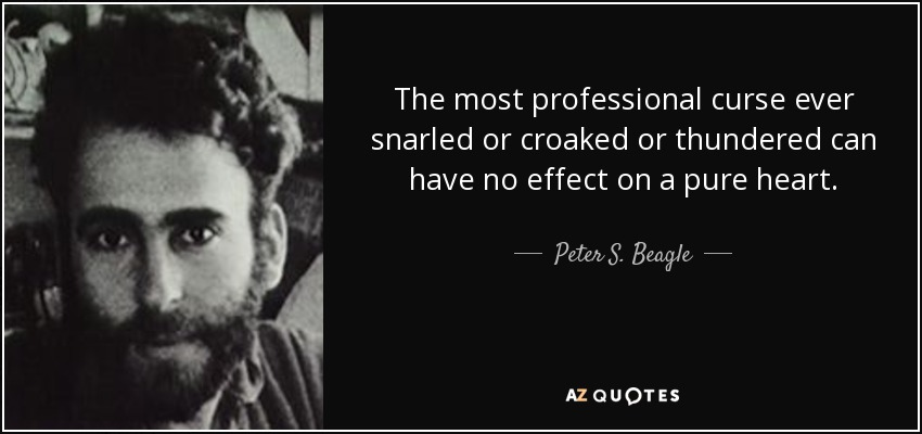 The most professional curse ever snarled or croaked or thundered can have no effect on a pure heart. - Peter S. Beagle