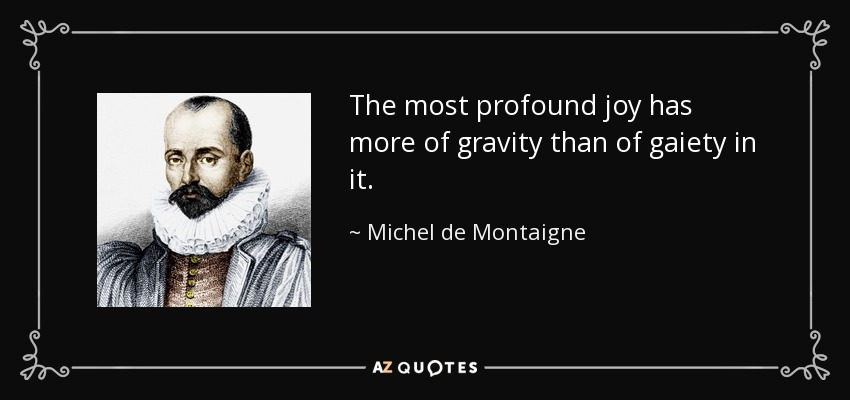 The most profound joy has more of gravity than of gaiety in it. - Michel de Montaigne