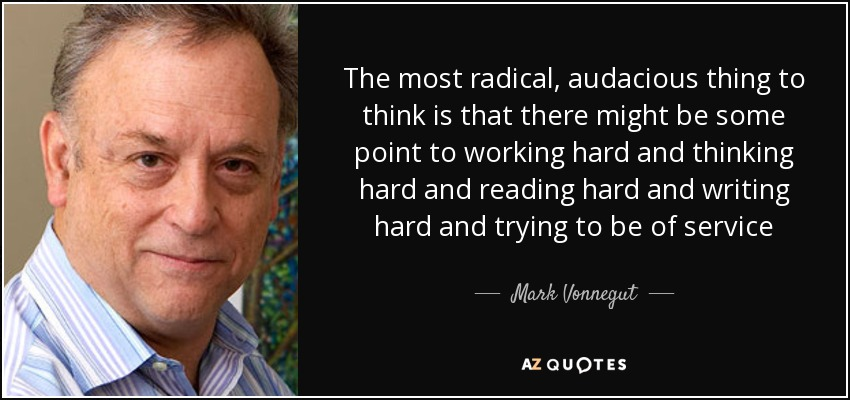 The most radical, audacious thing to think is that there might be some point to working hard and thinking hard and reading hard and writing hard and trying to be of service - Mark Vonnegut