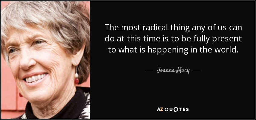 The most radical thing any of us can do at this time is to be fully present to what is happening in the world. - Joanna Macy