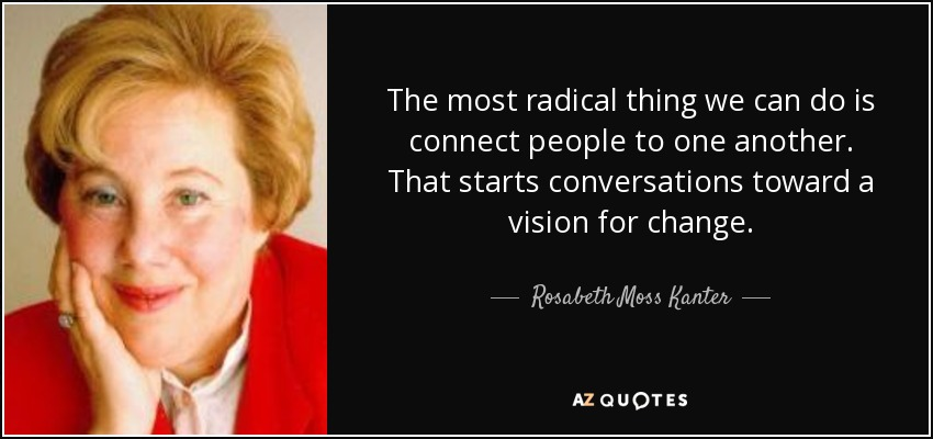 The most radical thing we can do is connect people to one another. That starts conversations toward a vision for change. - Rosabeth Moss Kanter